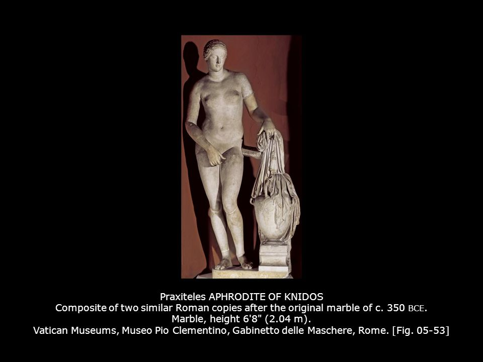 Praxiteles APHRODITE OF KNIDOS Composite of two similar Roman copies after the original marble of c. 350 BCE. Marble, height 6 8 (2.04 m). Vatican Museums, Museo Pio Clementino, Gabinetto delle Maschere, Rome. [Fig. 05-53]